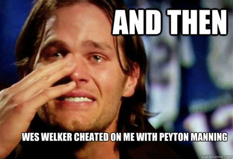 Tom Brady Peyton Manning Meme - and then wes welker cheated on me with peyton manning crying tom brady quickmeme