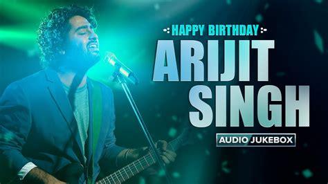 happy birthday arijit singh   arijit audio songs