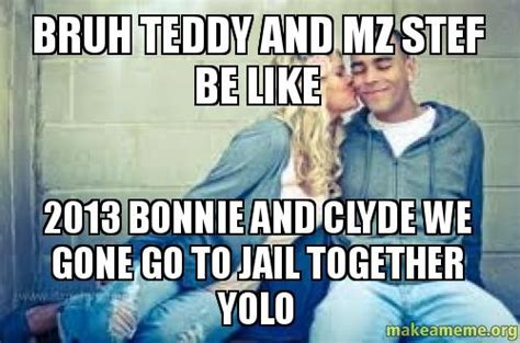 We Go Together Meme - bruh teddy and mz stef be like 2013 bonnie and clyde we gone go to jail together yolo make a