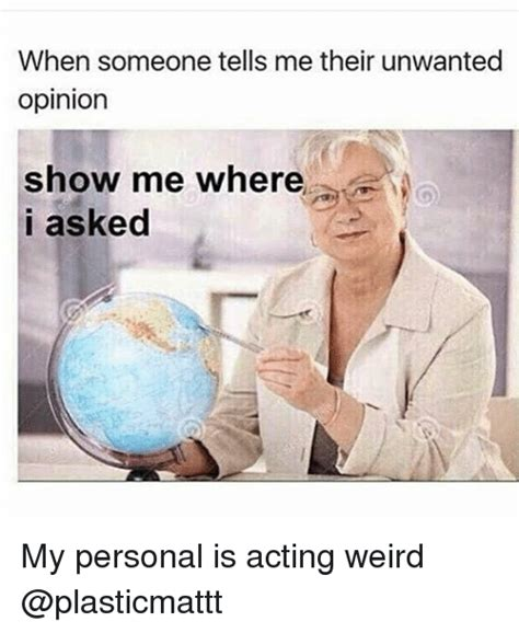 Weird Memes - when someone tells me their unwanted opinion show me where i asked my personal is acting weird