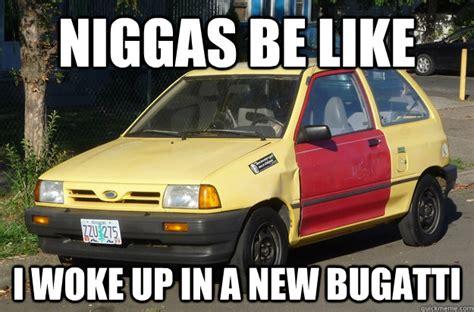 Niggas Be Like I Woke Up In A New Bugatti