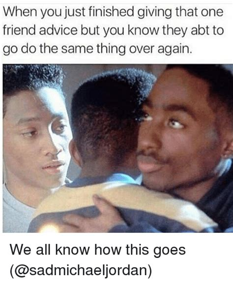 Advice Meme - when you just finished giving that one friend advice but you know they abt to go do the same