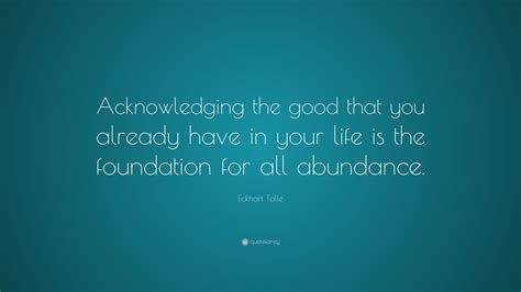 """Eckhart Tolle Quote """"acknowledging The Good That You Already Have In Your Life Is The"""