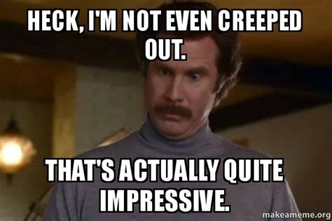 Creeped Out Meme - heck i m not even creeped out that s actually quite impressive ron burgundy i am not even