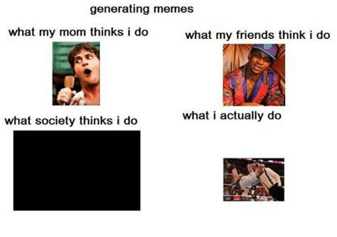 What My Friends Think I Do Meme - generating memes what my friends think i do what my mom thinks i do what i actually do what