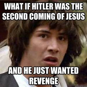 What if Hitler Was the second coming of jesus and he just ...