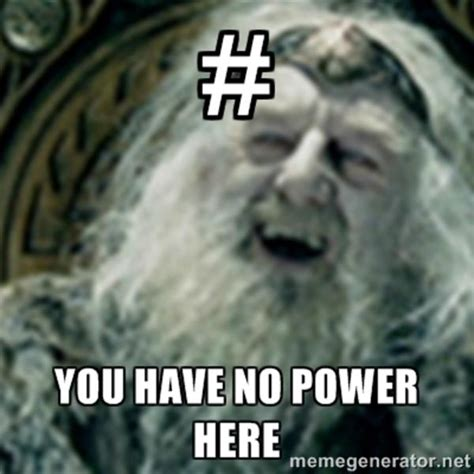 You Have No Power Meme - image 631897 you have no power here know your meme