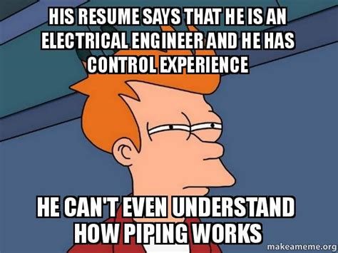 Electrical Engineer Memes - his resume says that he is an electrical engineer and he has control experience he can t even