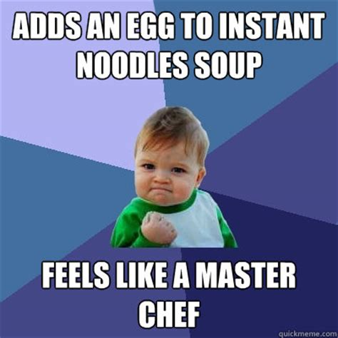 Instant Meme - adds an egg to instant noodles soup feels like a master chef success kid quickmeme