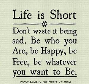 Life is Short Don't waste it being sad. Be who you are, be ...