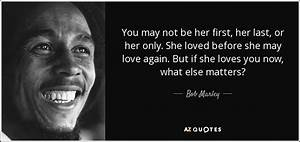 Bob Marley quote: You may not be her first, her last, or ...