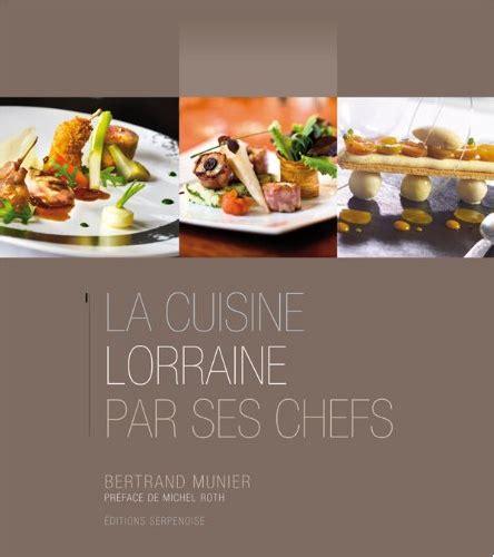 lorraine cuisine la cuisine lorraine par ses chefs histoire patrimoine