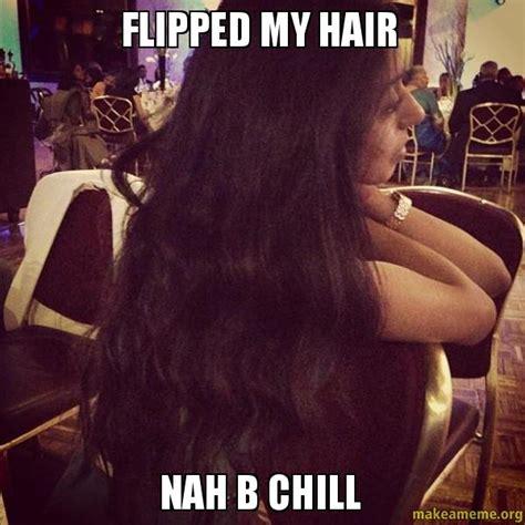 Hair Flip Meme - flipped my hair nah b chill make a meme