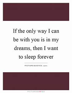 If the only way I can be with you is in my dreams, then I ...