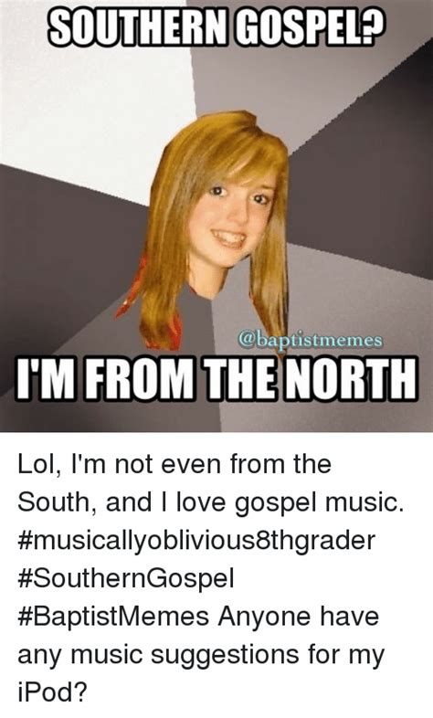Gospel Memes - southern gospel memes im from the north lol i m not even from the south and i love gospel music