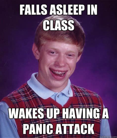 Panic Attack Meme - falls asleep in class wakes up having a panic attack bad luck brian quickmeme