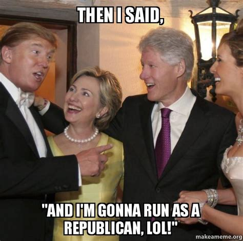 And Then I Said Meme - then i said quot and i m gonna run as a republican lol quot that wacky trumpster make a meme
