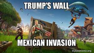 trump's wall Mexican invasion - Fortnite Battle Royale ...