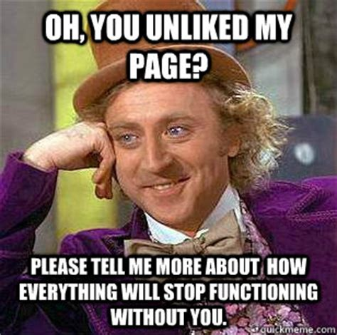 Memes Without Captions - oh you unliked my page please tell me more about how everything will stop functioning without