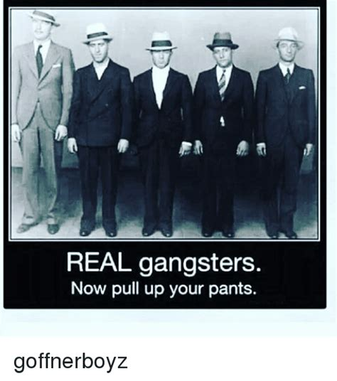 Real Gangster Meme - real gangsters now pull up your pants goffnerboyz meme on sizzle