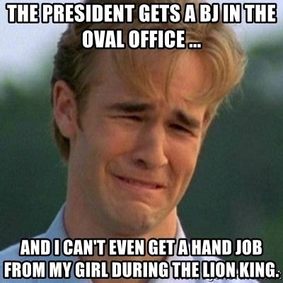 I Can T Even Meme - the president gets a bj in the oval office and i can t even get a hand job from my girl