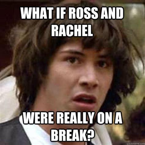 Rachel Memes - what if ross and rachel were really on a break conspiracy keanu quickmeme