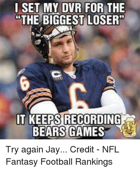 Fantasy Football Meme - i set my dvr for the the biggest loser it keeps recording bears games try again jay credit nfl