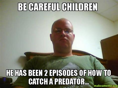 To Catch A Predator Meme - be careful children he has been 2 episodes of how to catch a predator make a meme