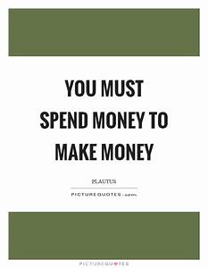 You must spend money to make money | Picture Quotes
