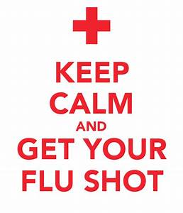 KEEP CALM AND GET YOUR FLU SHOT Poster | J.M.T. | Keep ...