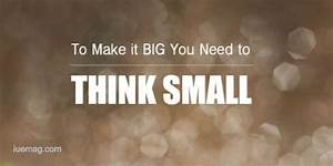 To Make It Big You Need To Think Small