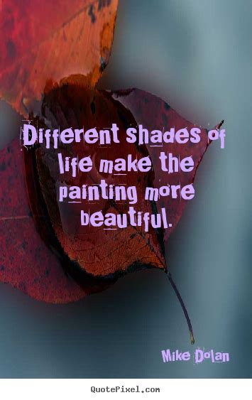 Mike Dolan Poster Quote  Different Shades Of Life Make