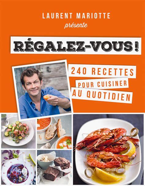 livre cuisine laurent mariotte régalez vous laurent mariotte livre à prix