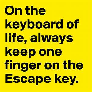 On the keyboard of life, always keep one finger on the ...