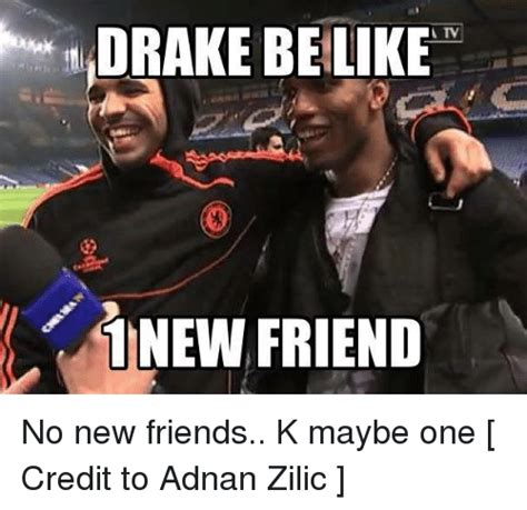 Drake Be Like Meme - drake be like 1 new friend no new friends k maybe one credit to adnan zilic be like meme on sizzle