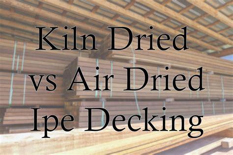kiln dried  air dried ipe decking options kd  ad ipe