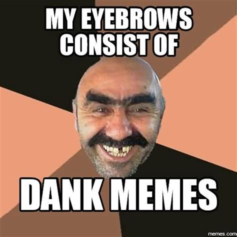 Damk Memes - dank meme my eyebrows consisit of dank memes picsmine