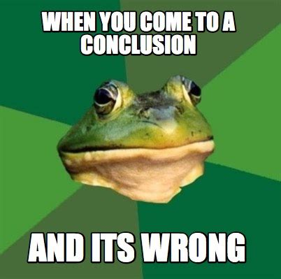 Where Memes Come From - meme creator when you come to a conclusion and its wrong meme generator at memecreator org