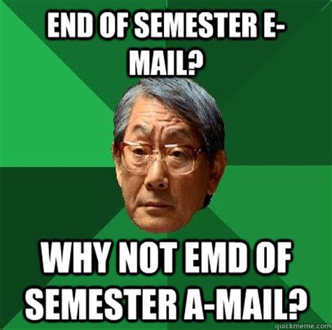 End Of Semester Memes - end of semester e mail why not emd of semester a mail high expectations asian father quickmeme
