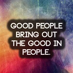 Good people bring out the good in people | Anonymous ART ...