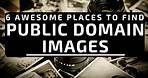 6 Place To FREE Public Domain Images - Blogging Tip and Tutorial