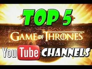 TOP 5 - GAME OF THRONES YOUTUBE CHANNELS