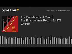 The Entertainment Report- Ep 973 8/13/18 (made with Spreaker)